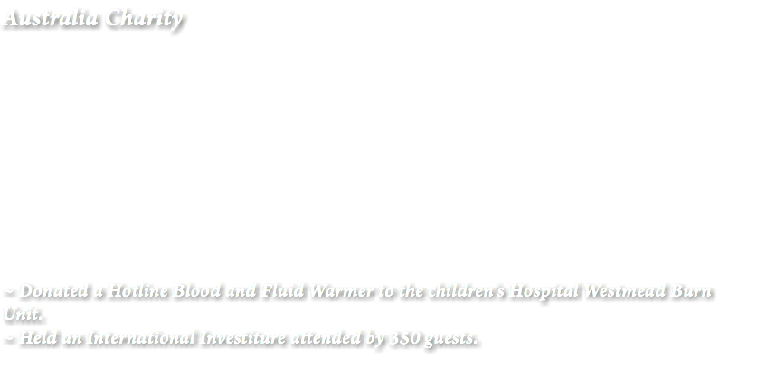 Australia Charity ~ Donated a Hotline Blood and Fluid Warmer to the children's Hospital Westmead Burn Unit. ~ Held an International Investiture attended by 350 guests.