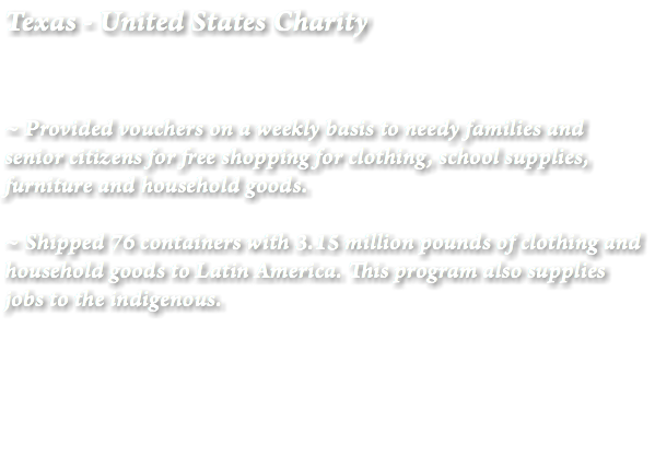 Texas - United States Charity ~ Provided vouchers on a weekly basis to needy families and senior citizens for free shopping for clothing, school supplies, furniture and household goods. ~ Shipped 76 containers with 3.15 million pounds of clothing and household goods to Latin America. This program also supplies jobs to the indigenous.